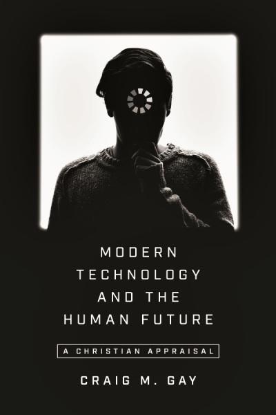 Modern Technology and the Human Future A Christian Appraisal